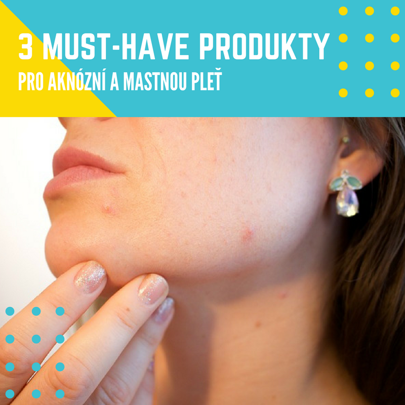 3 must-have produkty pro aknózní a mastnou pleť